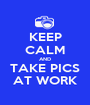 KEEP CALM AND TAKE PICS AT WORK - Personalised Poster A1 size
