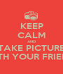 KEEP CALM AND TAKE PICTURE  WITH YOUR FRIENDS - Personalised Poster A1 size