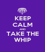 KEEP CALM AND TAKE THE WHIP - Personalised Poster A1 size