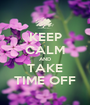 KEEP CALM AND TAKE TIME OFF - Personalised Poster A1 size