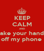 KEEP CALM AND take your hands off my phone  - Personalised Poster A1 size