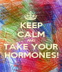 KEEP CALM AND TAKE YOUR HORMONES! - Personalised Poster A1 size