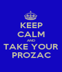 KEEP CALM AND TAKE YOUR PROZAC - Personalised Poster A1 size