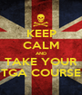 KEEP CALM AND TAKE YOUR TGA COURSE - Personalised Poster A1 size