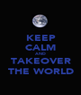 KEEP CALM AND TAKEOVER THE WORLD - Personalised Poster A1 size