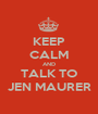 KEEP CALM AND TALK TO JEN MAURER - Personalised Poster A1 size
