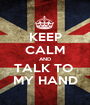 KEEP CALM AND TALK TO  MY HAND - Personalised Poster A1 size