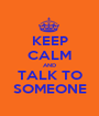 KEEP CALM AND TALK TO SOMEONE - Personalised Poster A1 size