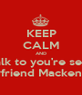 KEEP CALM AND Talk to you're sexy Boyfriend Mackenzie  - Personalised Poster A1 size