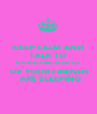 KEEP CALM AND  TALK TO  YOURSELF BECAUSE ALL  OF YOUR FRIENDS  ARE SLEEPING - Personalised Poster A1 size