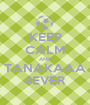 KEEP CALM AND TANAKAAA 4EVER - Personalised Poster A1 size
