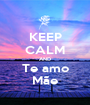 KEEP CALM AND Te amo Mãe - Personalised Poster A1 size