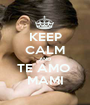 KEEP CALM AND TE AMO  MAMI - Personalised Poster A1 size