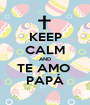 KEEP CALM AND TE AMO  PAPÁ - Personalised Poster A1 size