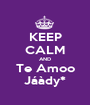 KEEP CALM AND Te Amoo Jáàdy* - Personalised Poster A1 size