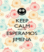 KEEP CALM AND TE ESPERAMOS JIMENA - Personalised Poster A1 size