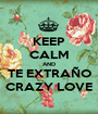 KEEP CALM AND TE EXTRAÑO CRAZY LOVE - Personalised Poster A1 size