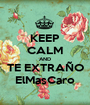 KEEP CALM AND TE EXTRAÑO ElMasCaro - Personalised Poster A1 size