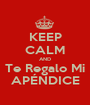 KEEP CALM AND Te Regalo Mi APÉNDICE - Personalised Poster A1 size