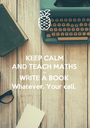 KEEP CALM AND TEACH MATHS OR WRITE A BOOK Whatever. Your call. - Personalised Poster A1 size