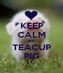 KEEP CALM AND TEACUP PIG - Personalised Poster A1 size
