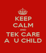 KEEP CALM AND TEK CARE A  U CHILD - Personalised Poster A1 size