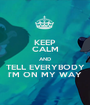 KEEP CALM AND TELL EVERYBODY I'M ON MY WAY - Personalised Poster A1 size