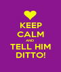 KEEP CALM AND  TELL HIM DITTO! - Personalised Poster A1 size