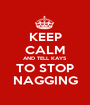 KEEP CALM AND TELL KAYS TO STOP NAGGING - Personalised Poster A1 size