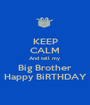 KEEP CALM And tell my  Big Brother Happy BiRTHDAY - Personalised Poster A1 size