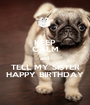 KEEP CALM and  TELL MY SISTER HAPPY BIRTHDAY - Personalised Poster A1 size