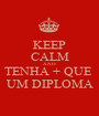 KEEP CALM AND TENHA + QUE  UM DIPLOMA - Personalised Poster A1 size