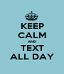 KEEP CALM AND TEXT ALL DAY - Personalised Poster A1 size