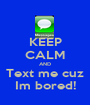 KEEP CALM AND Text me cuz Im bored! - Personalised Poster A1 size