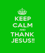 KEEP CALM AND THANK JESUS!! - Personalised Poster A1 size
