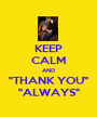 """KEEP CALM AND """"THANK YOU"""" """"ALWAYS"""" - Personalised Poster A1 size"""