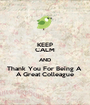 KEEP CALM AND Thank You For Being A  A Great Colleague - Personalised Poster A1 size
