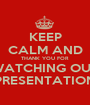 KEEP CALM AND THANK YOU FOR WATCHING OUR PRESENTATION - Personalised Poster A1 size