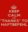 """KEEP CALM AND """"THANKS"""" TO HAFTBEFEHL - Personalised Poster A1 size"""