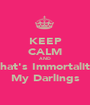 KEEP CALM AND That's Immortality My Darlings - Personalised Poster A1 size