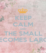 KEEP CALM AND THE SMALL BECOMES LARGE - Personalised Poster A1 size