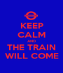 KEEP CALM AND THE TRAIN WILL COME - Personalised Poster A1 size