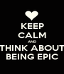 KEEP CALM AND THINK ABOUT BEING EPIC - Personalised Poster A1 size