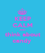 KEEP CALM AND think about candy  - Personalised Poster A1 size