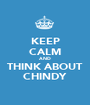KEEP CALM AND THINK ABOUT CHINDY - Personalised Poster A1 size