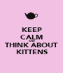 KEEP CALM AND THINK ABOUT KITTENS - Personalised Poster A1 size
