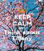 KEEP CALM AND Think about Tiffany - Personalised Poster A1 size