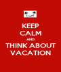 KEEP CALM AND THINK ABOUT VACATION - Personalised Poster A1 size