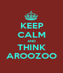 KEEP CALM AND THINK AROOZOO - Personalised Poster A1 size