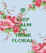 KEEP CALM AND THINK FLORAL - Personalised Poster A1 size